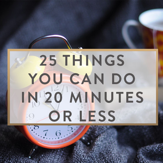25 Things You Can Do In 20 Minutes Or Less