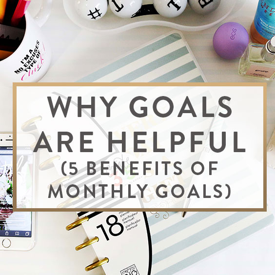 Why Goals Are Helpful: 5 Benefits Of Monthly Goals