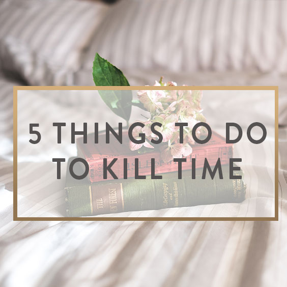 5 Things To Do To Kill Time