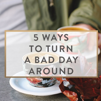 5 Ways To Turn A Bad Day Around