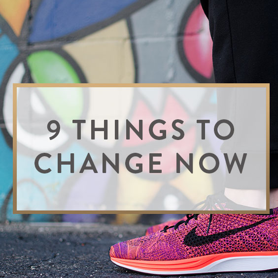 9 Things To Change NOW!