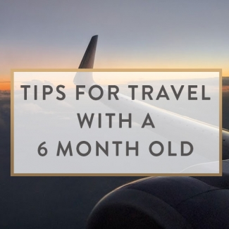 Tips For Travel With A 6 Month Old