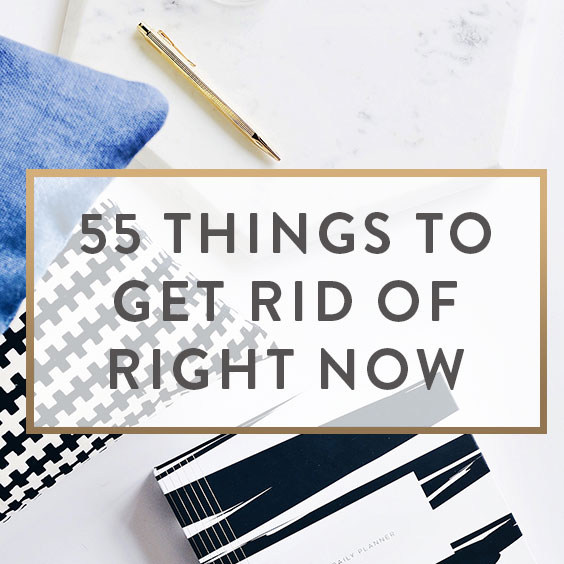 55 Things To Get Rid Of Right Now