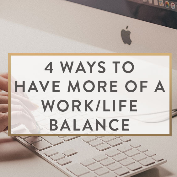 4 Ways To Have More Of A Work/Life Balance
