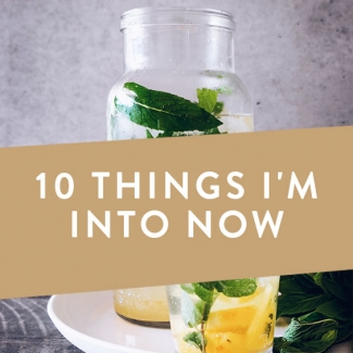 10 Things I'm Into Right Now