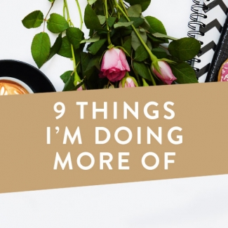 9 Things I Am Doing More Of