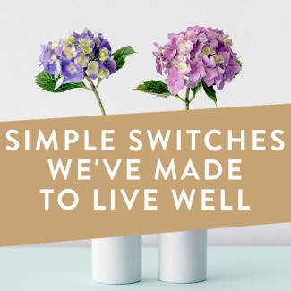 Simple Switches We've Made To Live Well