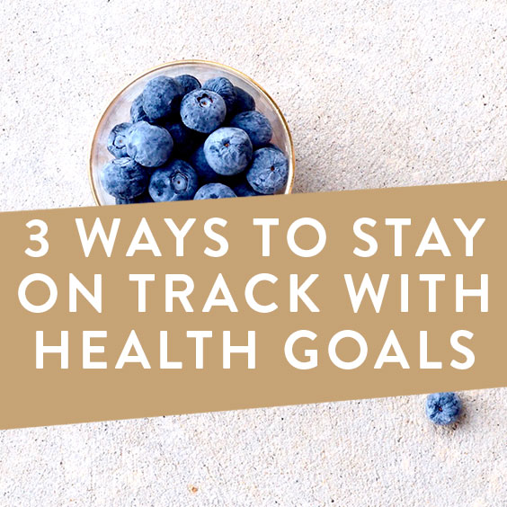 3 Ways To Stay On Track With Health Goals