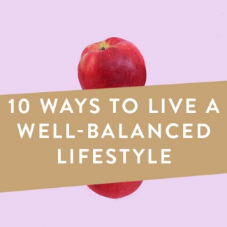 10 Ways To Live A Well-Balanced Lifestyle
