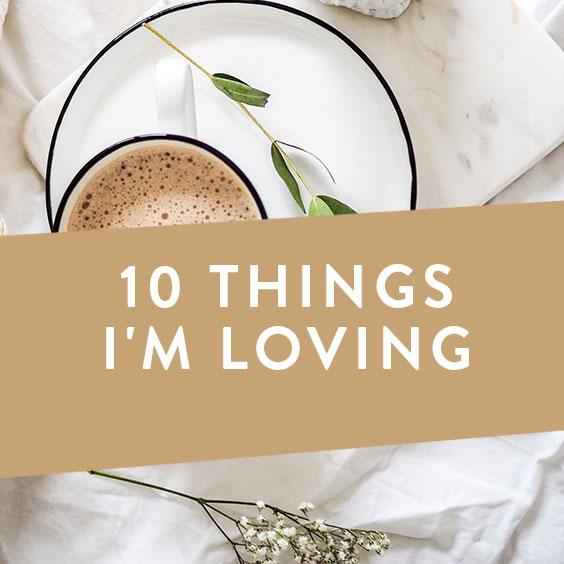 10 Things I'm Loving