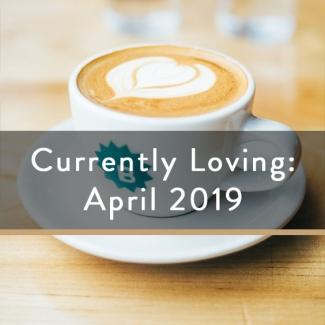 Currently Loving: April 2019