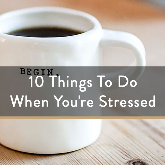10 Things To Do When You're Stressed
