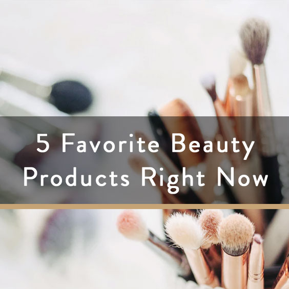 5 Favorite Beauty Products Right Now