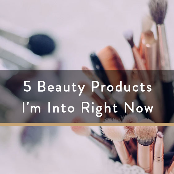 5 Beauty Products I'm Into Right Now