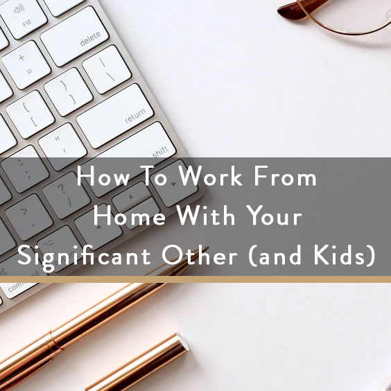 How To Work From Home With Your Significant Other (and Kids)