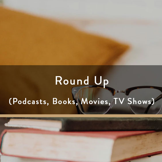 Round Up (Podcasts, Books, Movies, TV Shows)