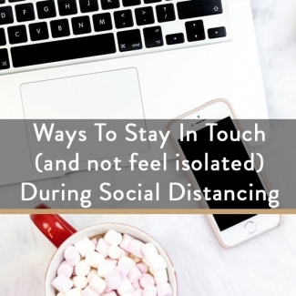 Ways To Stay In Touch (and not feel isolated) During Social Distancing