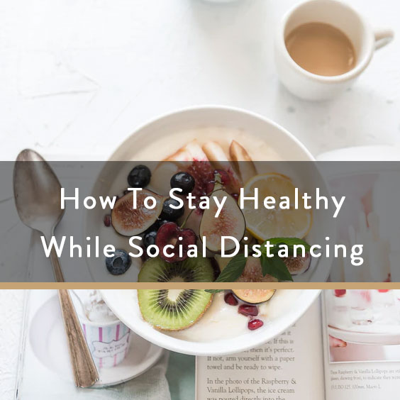 How To Stay Healthy While Social Distancing