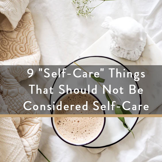 "9 ""Self-Care"" Things that SHOULD NOT Be Considered Self-Care"