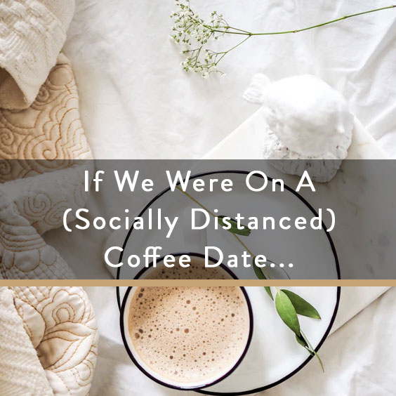 If We Were On A (Socially Distanced) Coffee Date...