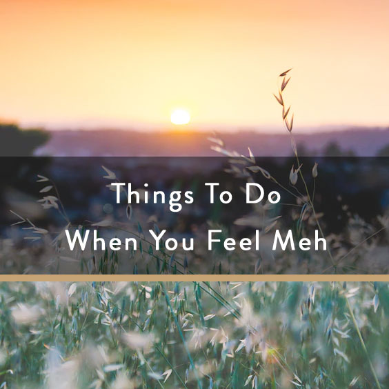 Things To Do When You Feel Meh