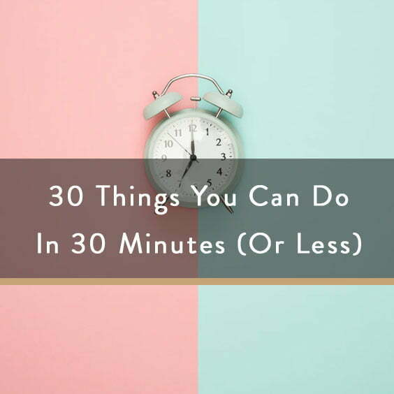 30 Things You Can Do In 30 Minutes (Or Less)