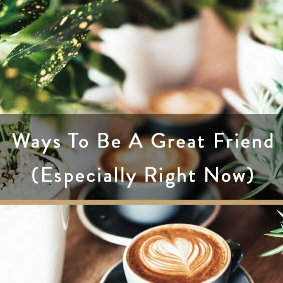 Ways To Be A Great Friend (Especially Right Now)