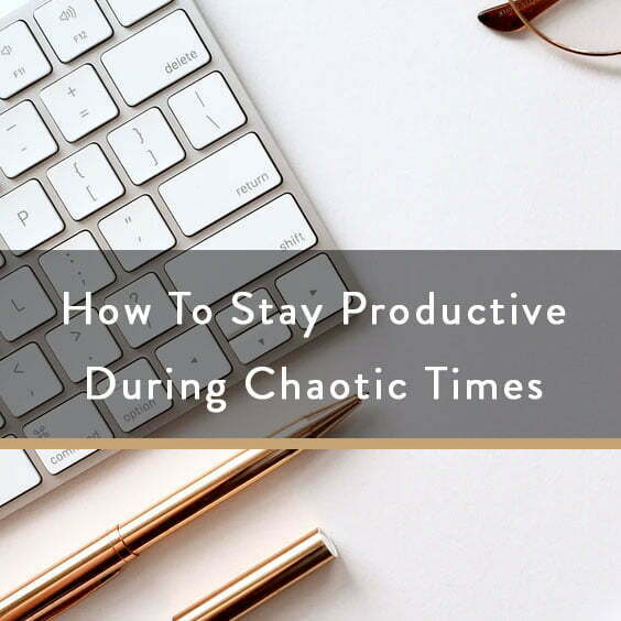 How To Stay Productive During Chaotic Times