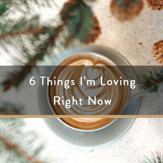 6 Things I'm Loving Right Now