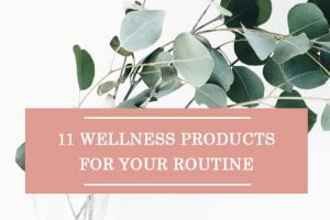 11 Wellness Products For Your Routine
