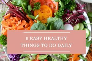 6 Easy Healthy Things To Do Daily
