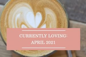 Currently Loving: April 2021