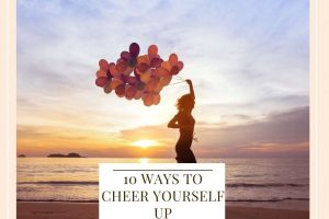 10 Ways To Cheer Yourself Up