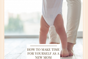 How To Make Time For Yourself As A New Mom