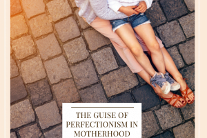 The Guise Of Perfectionism In Motherhood